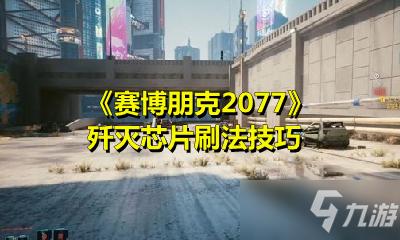 《賽博朋克2077》殲滅芯片刷法技巧