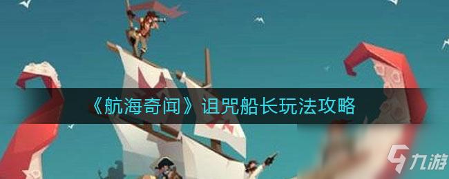 《航海奇聞》詛咒船長玩法攻略