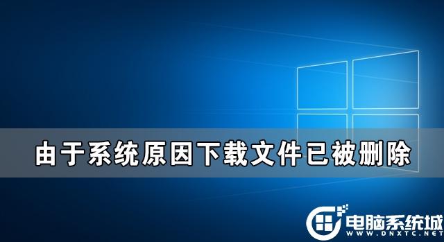 Win10由於系統原因下載文件已被刪除解決方法