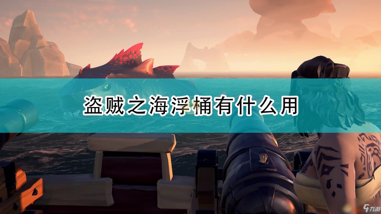 《盜賊之海》浮桶作用及拿取心得分享