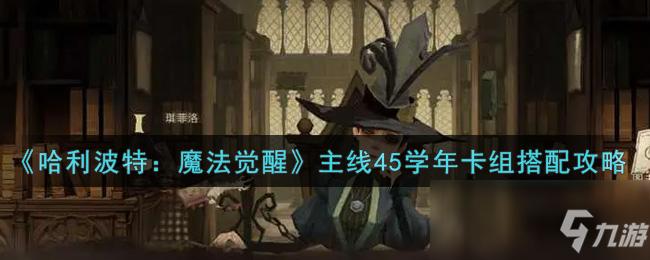 《哈利波特:魔法覺醒》主線45學年卡組搭配攻略